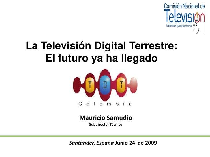 Santander, España Junio 24  de 2009<br />La Televisión Digital Terrestre:<br />El futuro ya ha llegado<br />Mauricio Samud...