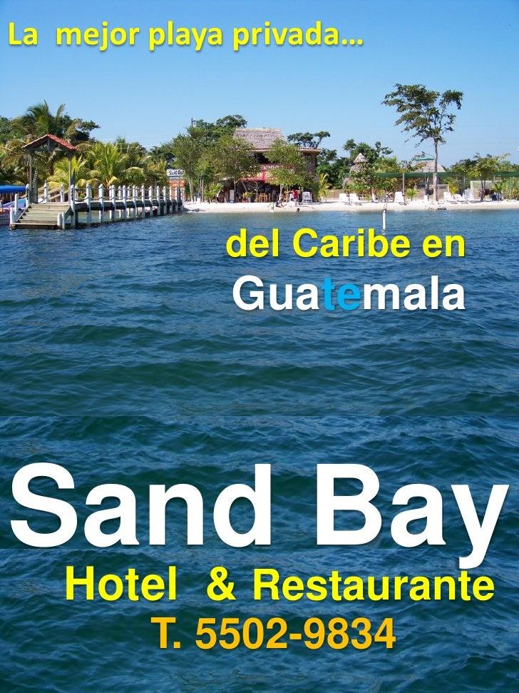 La mejor playa privada…              del Caribe en              GuatemalaSand Bay Hotel &      Restaurante         T. 5502...