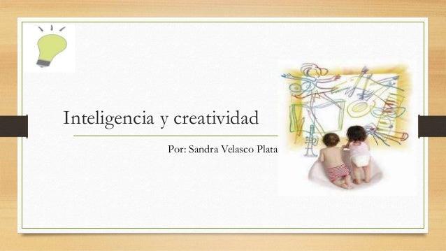Inteligencia y creatividad Por: Sandra Velasco Plata