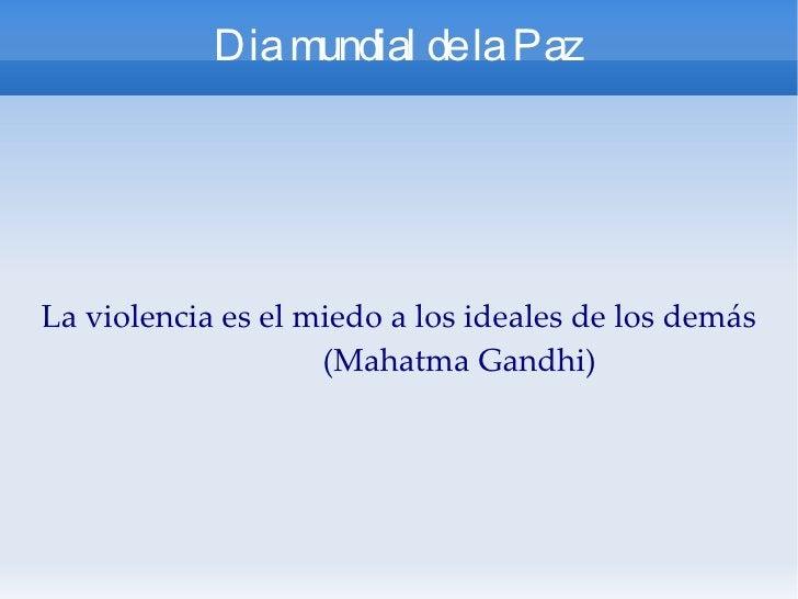 Dia mundial de la Paz La violencia es el miedo a los ideales de los demás  (Mahatma Gandhi)
