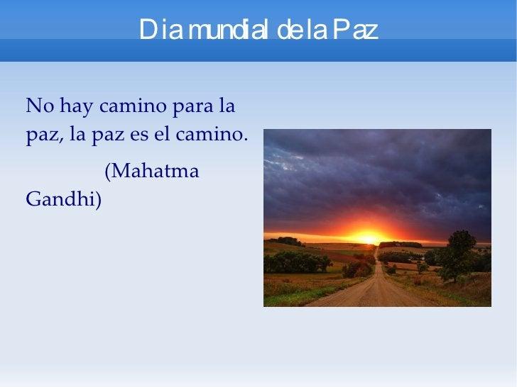 Dia mundial de la Paz No hay camino para la paz, la paz es el camino. (Mahatma Gandhi)
