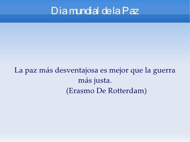 Dia mundial de la Paz La paz más desventajosa es mejor que la guerra más justa. (Erasmo De Rotterdam)