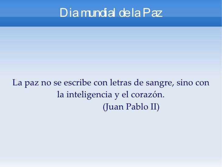 Dia mundial de la Paz La paz no se escribe con letras de sangre, sino con la inteligencia y el corazón. (Juan Pablo II)
