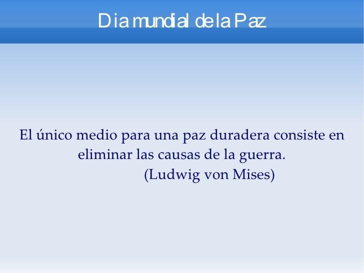 Dia mundial de la Paz El único medio para una paz duradera consiste en eliminar las causas de la guerra. (Ludwig von Mises)