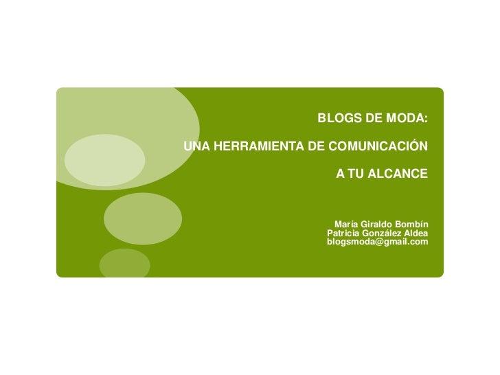 BLOGS DE MODA: UNA HERRAMIENTA DE COMUNICACIÓN A TU ALCANCE<br />María Giraldo Bombín<br />Patricia González Aldea<br />bl...