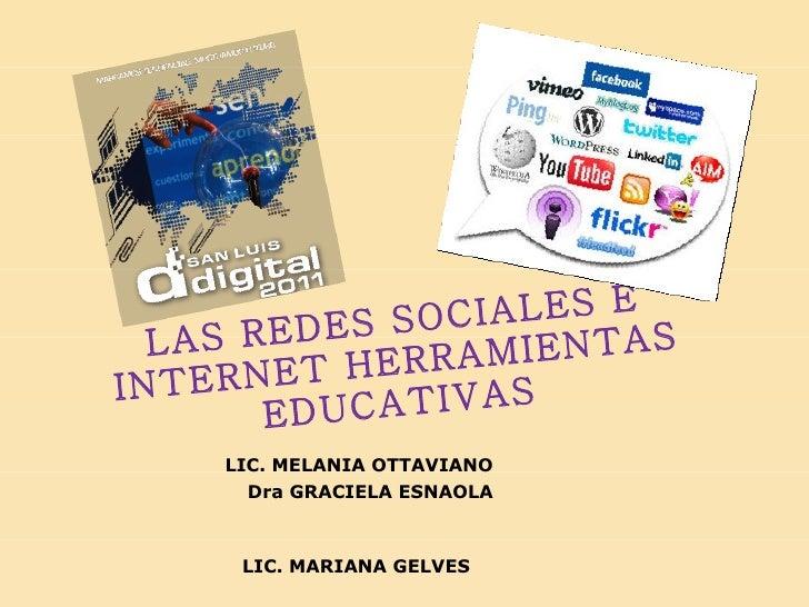 LAS REDES SOCIALES E INTERNET HERRAMIENTAS EDUCATIVAS <ul><li>LIC. MELANIA OTTAVIANO </li></ul><ul><li>Dra GRACIELA ESNAOL...