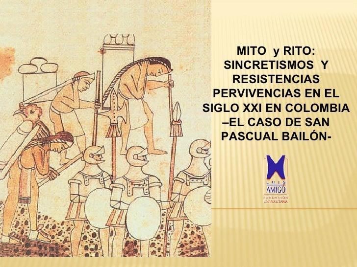 MITO  y  RITO :  SINCRETISMO S   Y RESISTENCIAS  PERVIVENCIAS EN EL  SIGLO XX I EN  COLOMBIA  –EL CASO DE SAN PASCUAL BAIL...