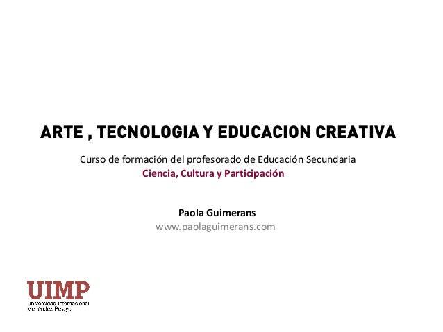 ARTE , TECNOLOGIA Y EDUCACION CREATIVA Curso de formación del profesorado de Educación Secundaria Ciencia, Cultura y Parti...