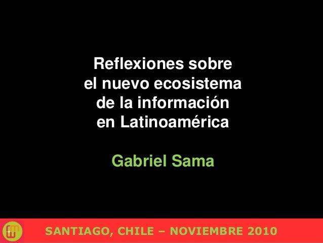 Reflexiones sobre el nuevo ecosistema de la información en Latinoamérica Gabriel Sama SANTIAGO, CHILE – NOVIEMBRE 2010