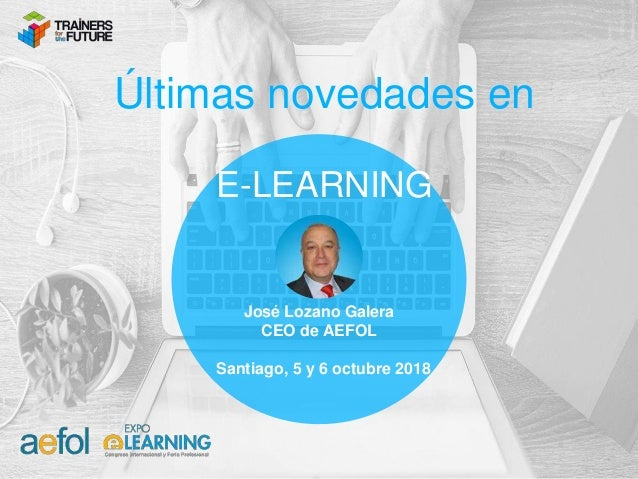 José Lozano Galera CEO de AEFOL Santiago, 5 y 6 octubre 2018 Últimas novedades en E-LEARNING