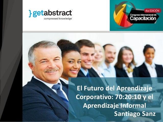 Santiago Sanz El Futuro del Aprendizaje Corporativo: 70:20:10 y el Aprendizaje Informal