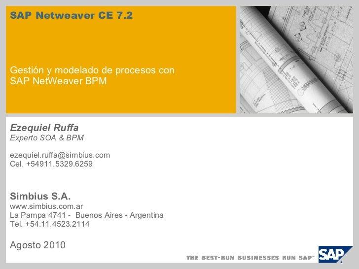 SAP Netweaver CE 7.2 Gestión y modelado de procesos con SAP NetWeaver BPM Ezequiel Ruffa Experto SOA & BPM ezequiel.ruffa@...