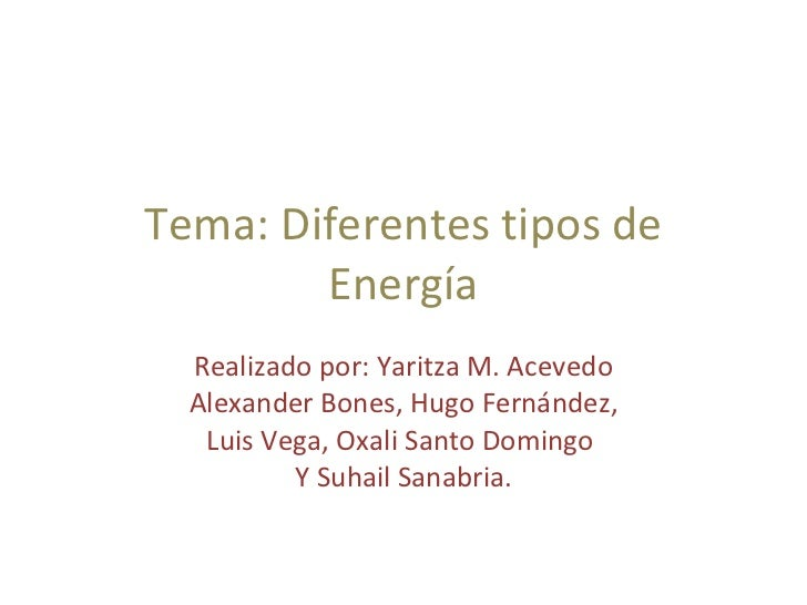 Tema: Diferentes tipos de Energía Realizado por: Yaritza M. Acevedo Alexander Bones, Hugo Fernández, Luis Vega, Oxali Sant...