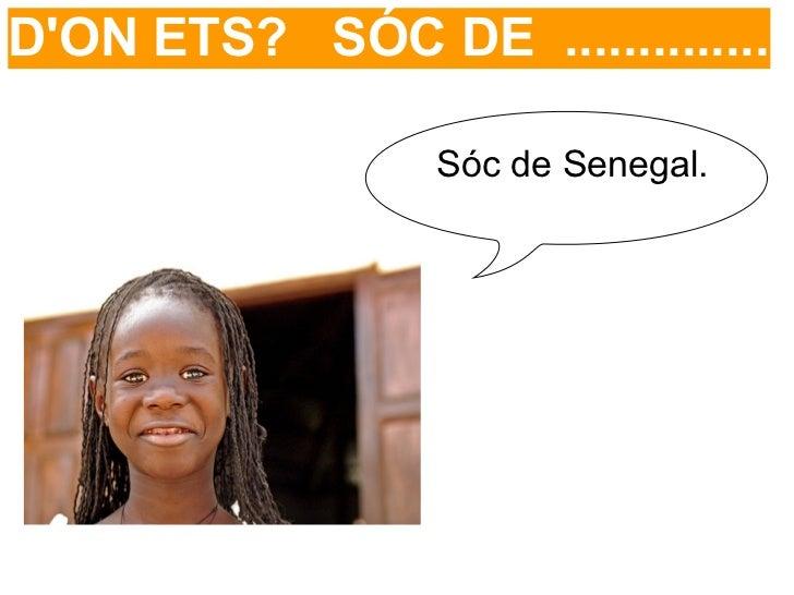 DON ETS? SÓC DE ..............                 Sóc de Senegal.