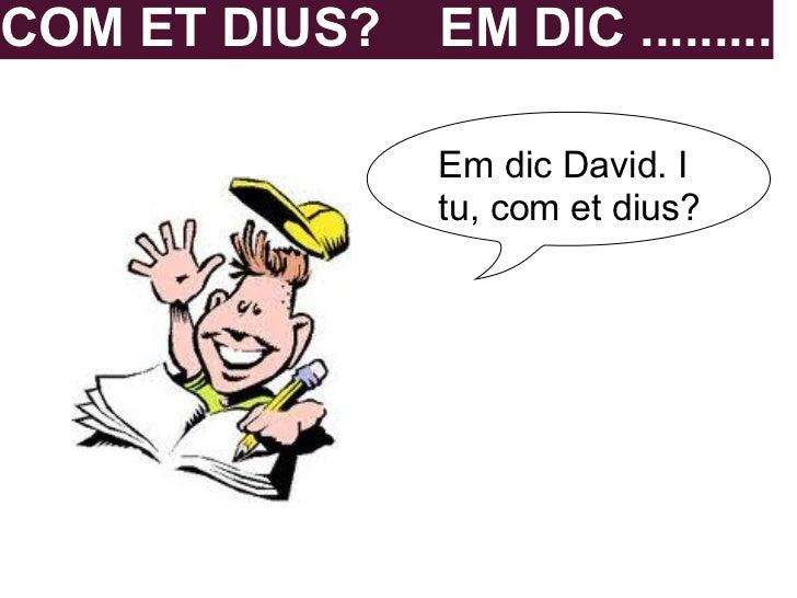 COM ET DIUS?   EM DIC .........               Em dic David. I               tu, com et dius?