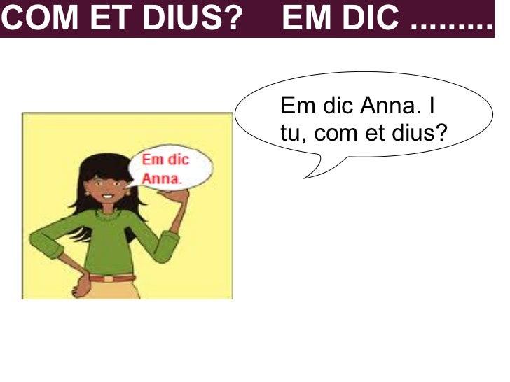 COM ET DIUS?   EM DIC .........               Em dic Anna. I               tu, com et dius?