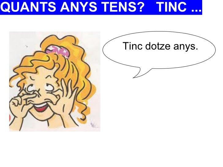 QUANTS ANYS TENS? TINC ...               Tinc dotze anys.