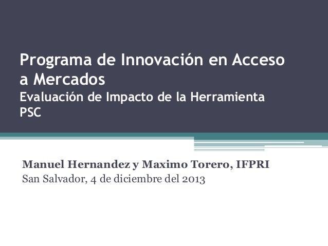 Manuel Hernandez y Maximo Torero, IFPRI San Salvador, 4 de diciembre del 2013 Programa de Innovación en Acceso a Mercados ...
