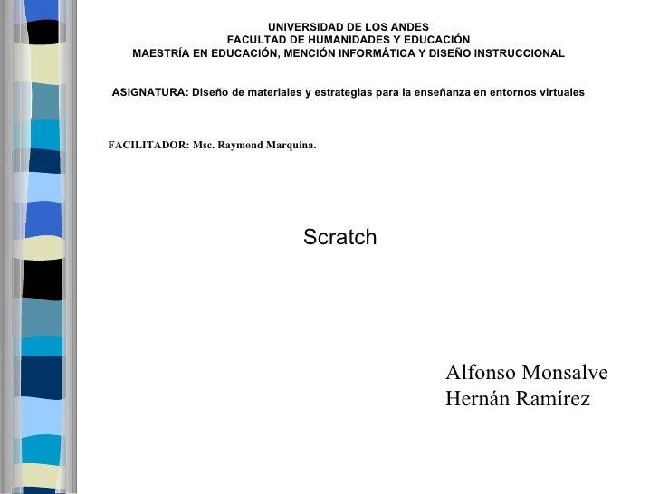 Scratch   Alfonso Monsalve Hernán Ramírez UNIVERSIDAD DE LOS ANDES FACULTAD DE HUMANIDADES Y EDUCACIÓN MAESTRÍA EN EDUCACI...