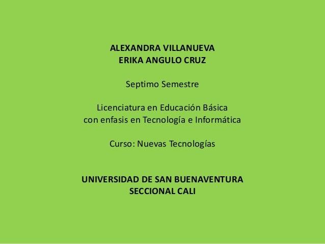 ALEXANDRA VILLANUEVA ERIKA ANGULO CRUZ Septimo Semestre Licenciatura en Educación Básica con enfasis en Tecnología e Infor...
