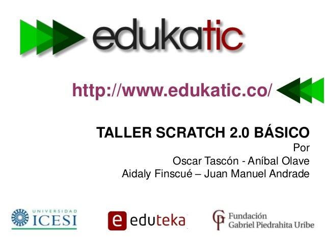 http://www.edukatic.co/ TALLER SCRATCH 2.0 BÁSICO Por Oscar Tascón - Aníbal Olave Aidaly Finscué – Juan Manuel Andrade