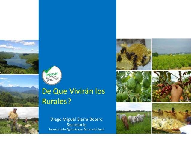 Diego Miguel Sierra Botero Secretario Secretaria de Agricultura y Desarrollo Rural De Que Vivirán los Rurales?