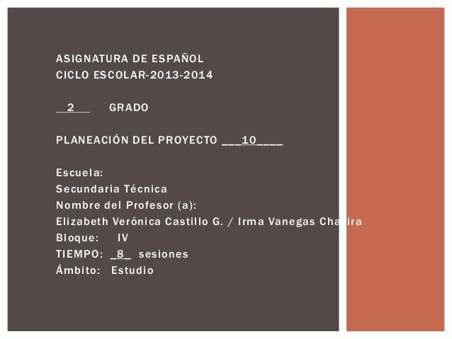ASIGNATURA DE ESPAÑOL CICLO ESCOLAR-2013-2014 2  GRADO  PLANEACIÓN DEL PROYECTO ___10____ Escuela: Secundaria Técnica Nomb...