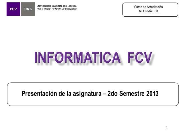 UNIVERSIDAD NACIONAL DEL LITORAL FACULTAD DE CIENCIAS VETERINARIAS Curso de Acreditación INFORMÁTICA Presentación de la as...
