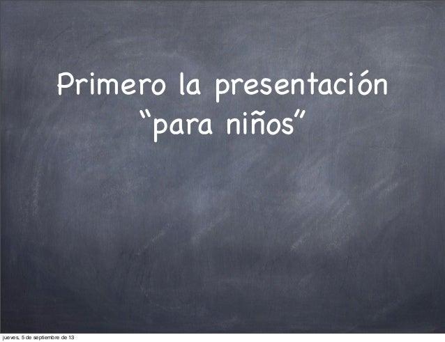 """Primero la presentación """"para niños"""" jueves, 5 de septiembre de 13"""