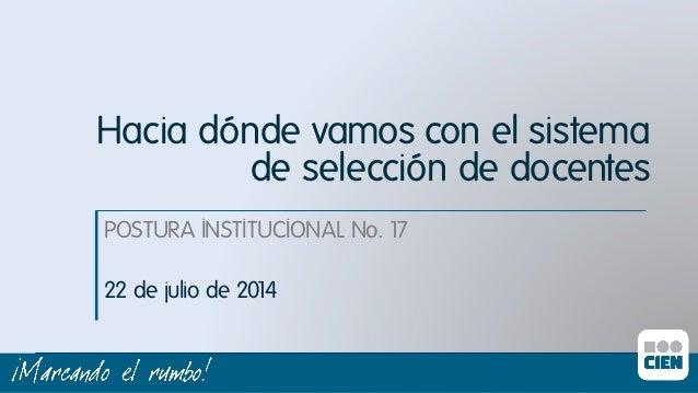 POSTURA INSTITUCIONAL No. 17ı 22 de julio de 2014ı Hacia dónde vamos con el sistema de selección de docentes