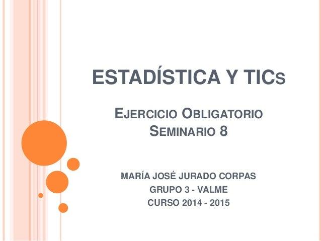 ESTADÍSTICA Y TICS EJERCICIO OBLIGATORIO SEMINARIO 8 MARÍA JOSÉ JURADO CORPAS GRUPO 3 - VALME CURSO 2014 - 2015