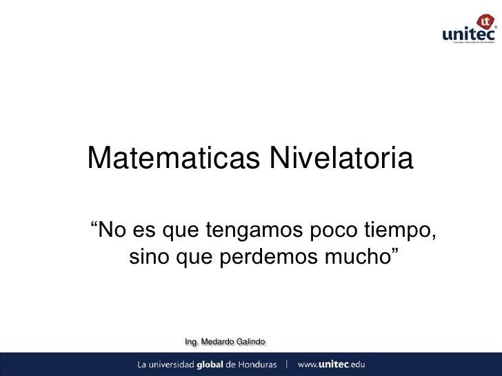 """Matematicas Nivelatoria""""No es que tengamos poco tiempo,   sino que perdemos mucho""""        Ing. Medardo Galindo"""