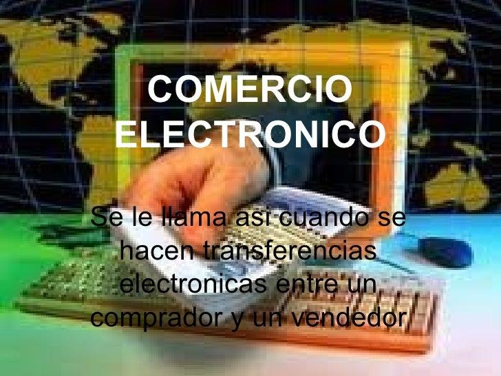 COMERCIO ELECTRONICO Se le llama asi cuando se hacen transferencias electronicas entre un comprador y un vendedor