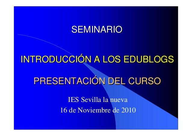 INTRODUCCIINTRODUCCIÓÓN A LOS EDUBLOGSN A LOS EDUBLOGS IES Sevilla la nueva 16 de Noviembre de 2010 SEMINARIOSEMINARIO PRE...