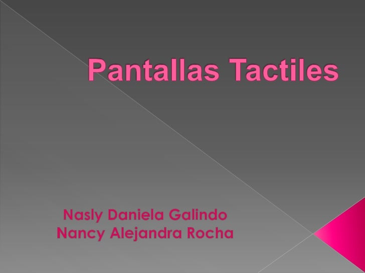 Pantallas Tactiles<br />Nasly Daniela Galindo<br />Nancy Alejandra Rocha<br />