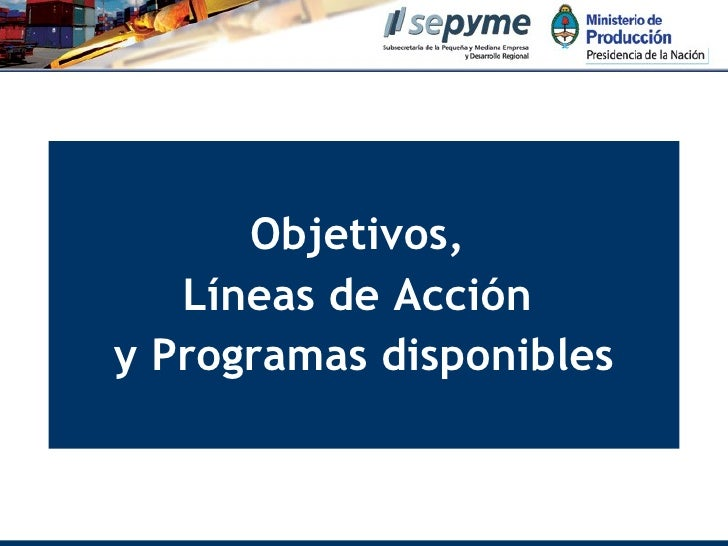 <ul><li>Objetivos,  </li></ul><ul><li>Líneas de Acción  </li></ul><ul><li>y Programas disponibles </li></ul>