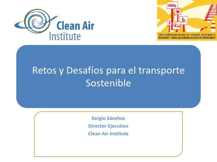Retos y Desafíospara el transporteSostenible<br />Sergio Sánchez<br />Director Ejecutivo<br />Clean Air Institute<br />
