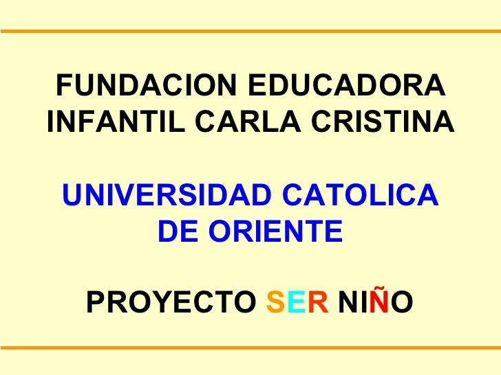 FUNDACION EDUCADORA INFANTIL CARLA CRISTINA UNIVERSIDAD CATOLICA DE ORIENTE PROYECTO  S E R  NI Ñ O