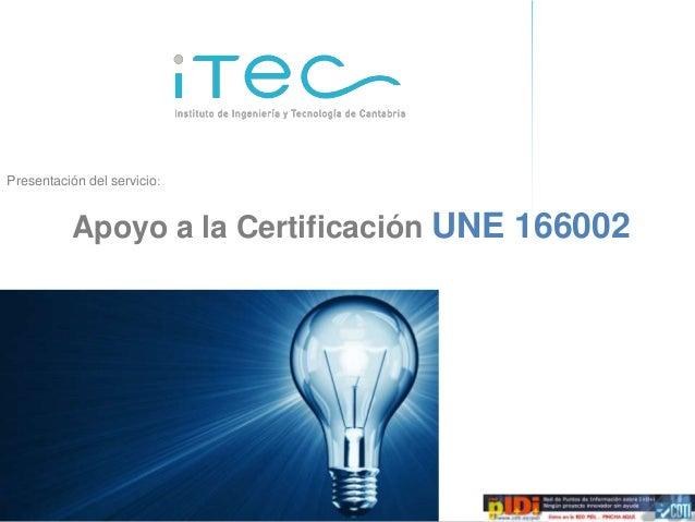 Presentación del servicio:            Apoyo a la Certificación UNE 166002  Oferta de servicios de consultoría de I+D+i   Á...