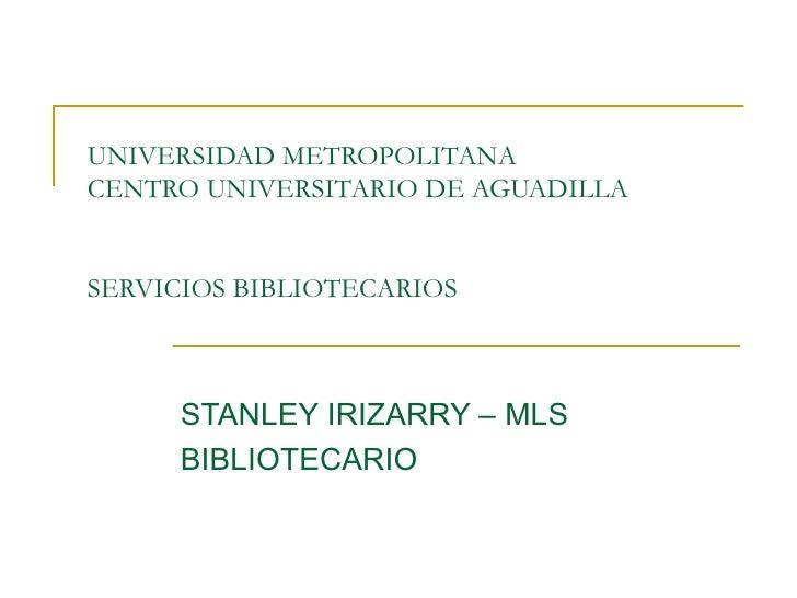 UNIVERSIDAD METROPOLITANA  CENTRO UNIVERSITARIO DE AGUADILLA SERVICIOS BIBLIOTECARIOS STANLEY IRIZARRY – MLS BIBLIOTECARIO