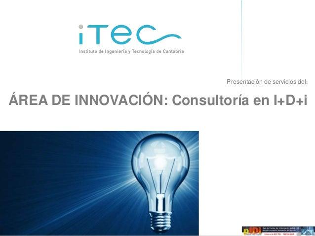 Presentación de servicios del:ÁREA DE INNOVACIÓN: Consultoría en I+D+iOferta de servicios de consultoría de I+D+i   ÁREA D...