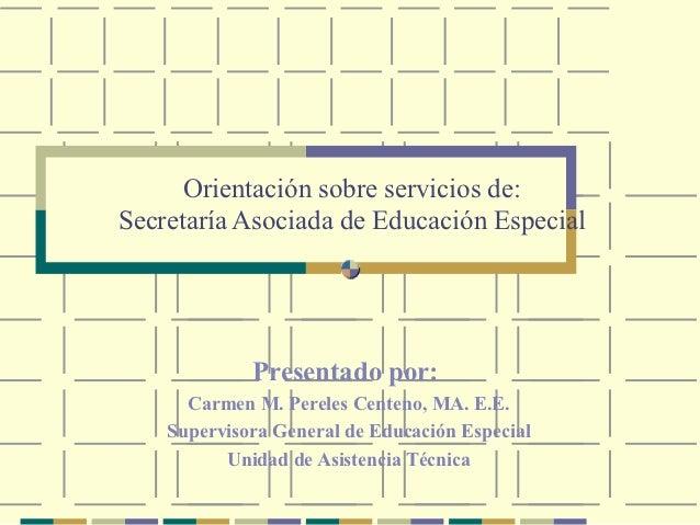 Orientación sobre servicios de:Secretaría Asociada de Educación Especial             Presentado por:      Carmen M. Perele...