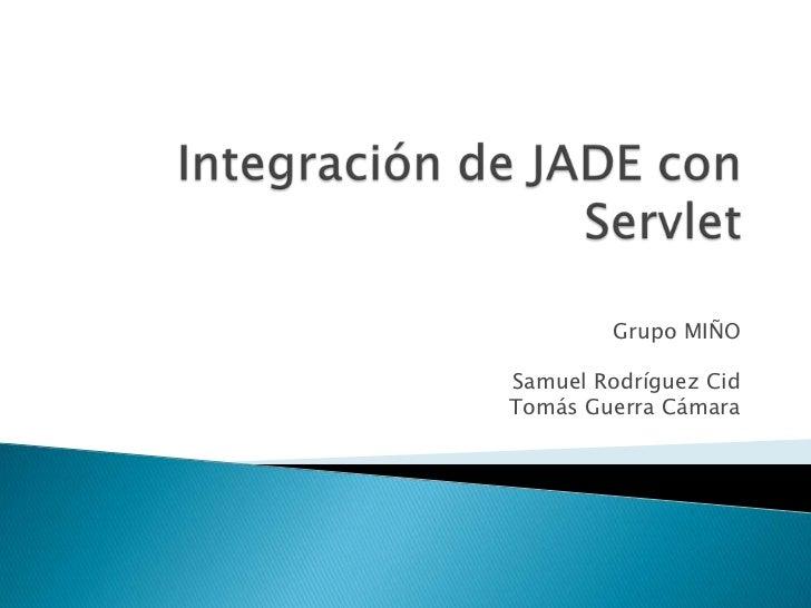 Integración de JADE con Servlet<br />Grupo MIÑO<br />Samuel Rodríguez Cid<br />Tomás Guerra Cámara<br />