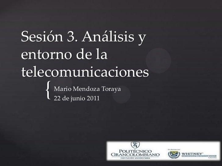 Sesión 3. Análisis y entorno de la telecomunicaciones<br />Mario Mendoza Toraya<br />22 de junio 2011<br />