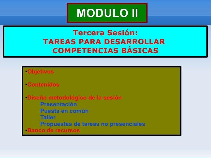 MODULO II            Tercera Sesión:       TAREAS PARA DESARROLLAR         COMPETENCIAS BÁSICAS  Objetivos ●     Contenido...