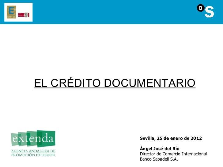 EL CRÉDITO DOCUMENTARIO Sevilla, 25 de enero de 2012 Ángel José del Río Director de Comercio Internacional Banco Sabadell ...