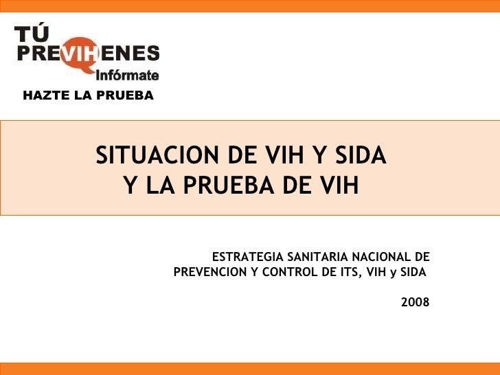 SITUACION DE VIH Y SIDA Y LA PRUEBA DE VIH ESTRATEGIA SANITARIA NACIONAL DE PREVENCION Y CONTROL DE ITS, VIH y SIDA  2008 ...