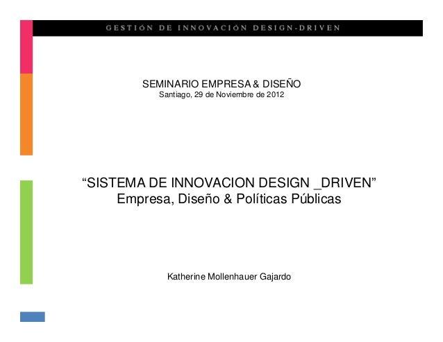 "SEMINARIO EMPRESA & DISEÑO          Santiago, 29 de Noviembre de 2012""SISTEMA DE INNOVACION DESIGN _DRIVEN""     Empresa, D..."