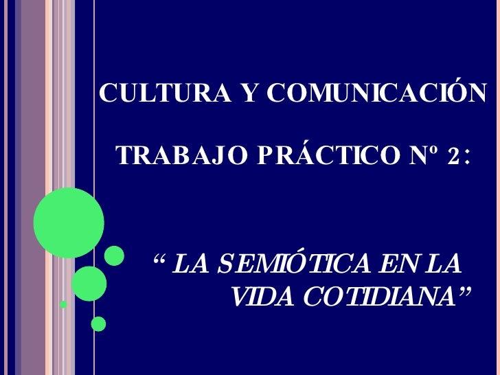 """CULTURA Y COMUNICACIÓN TRABAJO PRÁCTICO Nº 2: """"  LA SEMIÓTICA EN LA  VIDA COTIDIANA"""""""