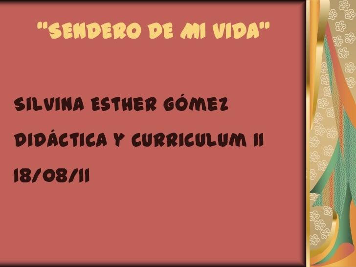 """""""SENDERO DE MI VIDA""""<br />Silvina Esther Gómez<br />Didáctica y Curriculum II<br />18/08/11<br />"""